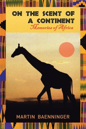 On the Scent of a Continent: Memories of Africa by Martin Baenninger
