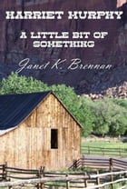 Harriet Murphy: A Little Bit of Something by Janet K. Brennan
