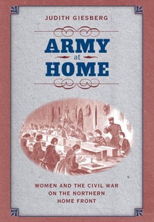 Army at Home Women and the Civil War on the Northern Home Front