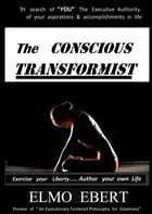 The Conscious Transformist: Exercise Your Liberty... Author Your Own Life by Elmo Ebert