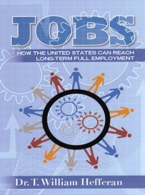 JOBS: How the US Can Reach Long-term Full Employment by Dr T William Hefferan