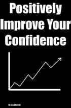 Positively Improve Your Confidence: Long Lasting Ways To Improve Your Life and Everything In It by Lee Werrell