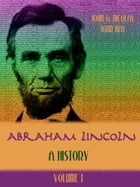 Abraham Lincoln : A History, Volume I (Illustrated)