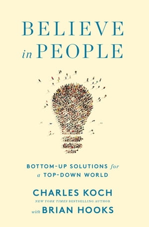 Believe in People: Bottom-Up Solutions for a Top-Down World by Charles Koch