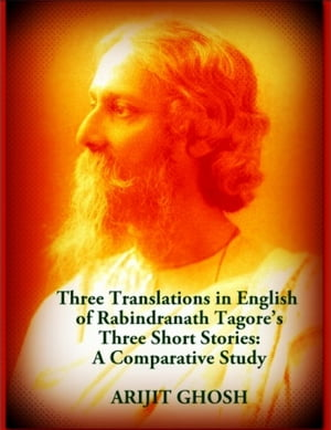 Three Translations in English of Rabindranath Tagore's Three Short Stories: A Comparative Study by Arijit Ghosh