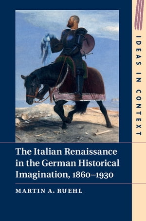 The Italian Renaissance in the German Historical Imagination,  1860?1930