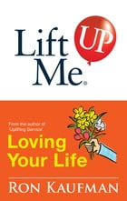 Lift Me UP! Loving Your Life: Positive Quotes and Personal Notes to Bring You Joy and Pleasure! by Ron Kaufman