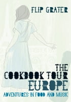 The Cookbook Tour Europe: Adventures in Food and Music by Flip Grater