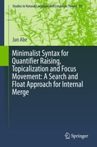 Minimalist Syntax for Quantifier Raising, Topicalization and Focus Movement: A Search and Float Approach for Internal Merge by Jun Abe