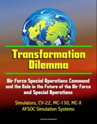 Transformation Dilemma: Air Force Special Operations Command and the Role in the Future of the Air Force and Special Operations - Simulators, CV-22, M by Progressive Management