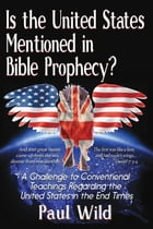 Is the United States Mentioned In Bible Prophecy?: With a Treatise on the Ezekiel 38 and Psalm 83 Wars by Paul R. Wild