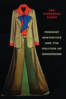 Book Feminist Aesthetics and the Politics of Modernism by Ewa Ziarek