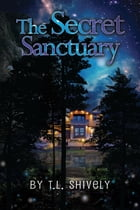 The Secret Sanctuary: Guardians of Sancturay by T.L. Shively
