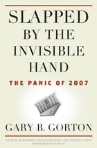 Slapped by the Invisible Hand : The Panic of 2007: The Panic of 2007 by Gary B. Gorton