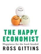 The Happy Economist: Happiness For The Hard-Headed by Ross Gittins