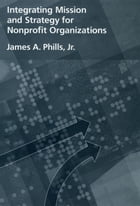 Integrating Mission and Strategy for Nonprofit Organizations by James A. Phills, Jr.