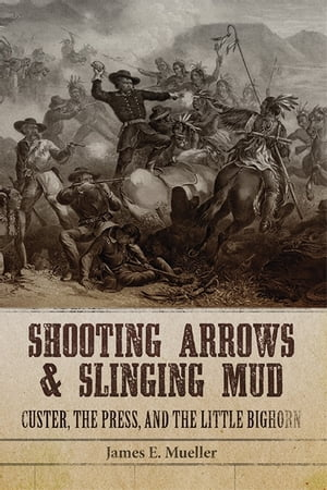 Shooting Arrows and Slinging Mud Custer,  the Press,  and the Little Bighorn