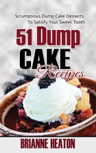 51 Dump Cake Recipes: Scrumptious Dump Cake Desserts To Satisfy Your Sweet Tooth by Brianne Heaton
