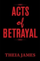 Acts of Betrayal by Theia James