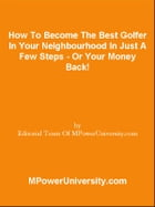 How To Become The Best Golfer In Your Neighbourhood In Just A Few Steps - Or Your Money Back! by Editorial Team Of MPowerUniversity.com