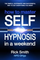 How to Master Self-Hypnosis in a Weekend - The Simple, Systematic And Successful Way To Get Everything You Want by Richard (Rick) Smith