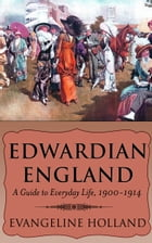 Edwardian England: A Guide to Everyday Life, 1900-1914 by Evangeline Holland