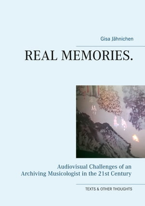 Real Memories.: Audiovisual Challenges of an Archiving Musicologist in the 21st Century