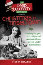 The Dead Celebrity Cookbook Presents Christmas in Tinseltown: Celebrity Recipes and Hollywood Memories from Six Feet Under the Mistletoe by Frank DeCaro