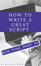 How to Write a Great Script with Final Draft 10 by Wallace Wang