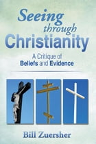 Seeing through Christianity: A Critique of Beliefs and Evidence by Bill Zuersher