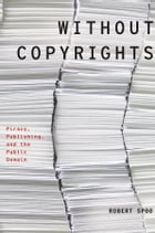 Without Copyrights: Piracy, Publishing, and the Public Domain: Piracy, Publishing, and the Public…
