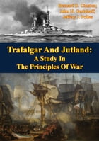 Trafalgar And Jutland: A Study In The Principles Of War by Bernard D. Claxton