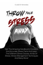 Throw Your Stress Away: Get This Amazing Handbook's Excellent And Accurate Stress Facts And Learn The Different Stress Cause by Crystal W. Hernandez
