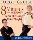 8 Minutes in the Morning to Lean Hips and Thin Thighs: Lose Up to 4 Inches in Less Than 4 Weeks--Guaranteed! by Jorge Cruise