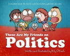 These are my Friends on Politics: A Children's Book For Adults Who Occasionally Behave Like Kids by Billy O'Keefe