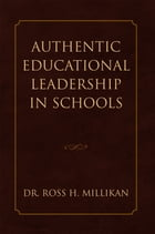 Authentic Educational Leadership in Schools by Dr. Ross H. Millikan