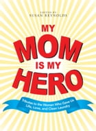 My Mom Is My Hero: Tributes to the Women Who Gave Us Life, Love, and Clean Laundry by Susan Reynolds