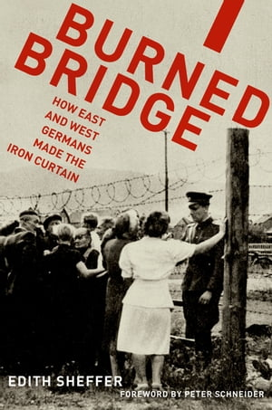 Burned Bridge How East and West Germans Made the Iron Curtain