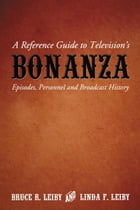 A Reference Guide to Television's Bonanza: Episodes, Personnel and Broadcast History by Bruce R. Leiby
