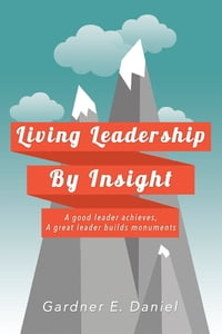 Living Leadership By Insight: A good leader achieves, A great leader builds monuments