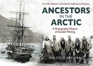 Ancestors in the Arctic A Photographic History of Dundee Whaling