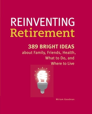 Reinventing Retirement 389 Bright Ideas About Family,  Friends,  Health,  What to Do,  and Where to Live