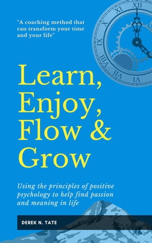 Learn, Enjoy, Flow & Grow: Using the Principles of Positive Psychology to Help Find Passion and Meaning in Life by Derek N. Tate