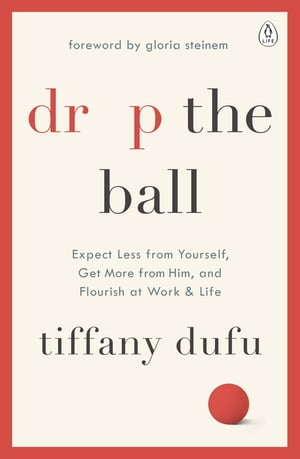 Drop the Ball Expect Less from Yourself,  Get More from Him,  and Flourish at Work & Life