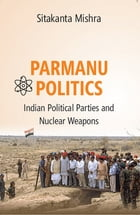 Parmanu Politics: Indian Political Parties and Nuclear Weapons by Dr. Sitakanta Mishra