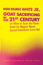 Goat Sacrificing in the 21st Century: How to Save the Planet from its Biggest Waste: Good…