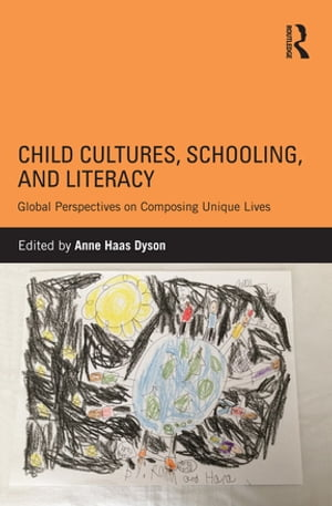 Child Cultures,  Schooling,  and Literacy Global Perspectives on Composing Unique Lives