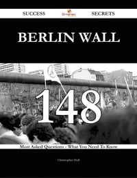 Berlin Wall 148 Success Secrets - 148 Most Asked Questions On Berlin Wall - What You Need To Know