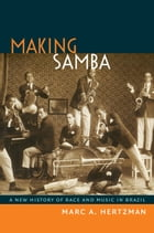Making Samba: A New History of Race and Music in Brazil by Marc A Hertzman