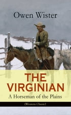 THE VIRGINIAN - A Horseman of the Plains (Western Classic): The First Cowboy Novel Set in the Wild West by Owen Wister